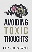 Avoiding Toxic Thoughts: How to Step Out of Your Head, Achieve Personal Transformation, and Free Your Mind