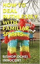 HOW TO DEAL RUTHLESSLY WITH FAMILIAR SPIRITS