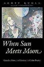 When Sun Meets Moon: Gender, Eros, and Ecstasy in Urdu Poetry (Islamic Civilization and Muslim Networks)