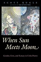 When Sun Meets Moon: Gender, Eros, and Ecstasy in Urdu Poetry (Islamic Civilization and Muslim Networks)