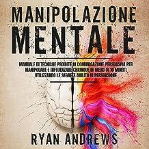 Manipolazione Mentale: Manuale di tecniche proibite di comunicazione persuasiva, per manipolare e influenzare chiunque in ...