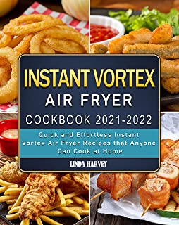 Instant Vortex Air Fryer Cookbook 2021-2022: Quick and Effortless Instant Vortex Air Fryer Recipes that Anyone Can Cook at...