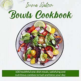Bowls Cookbook: 100 Healthful One-Dish Meals, Satisfying and Nutritious Combos to Fuel and Bless Your Day