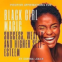 Positive Affirmations for Black Girl Magic: Success, Wealth and Higher Self-Esteem