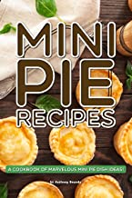 Mini Pie Recipes: A Cookbook of Marvelous Mini Pie Dish Ideas!