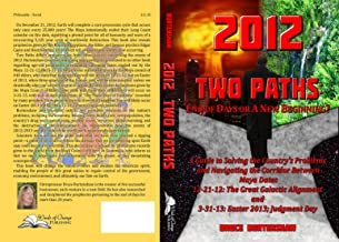 2012 TWO PATHS: End of Days or A New Beginning? A Guide to Navigating the Corridor Between Maya Dates 12-21-12: The Great Galactic Alignment and 3-31-13: Easter 2013; Judgement Day (English Edition)