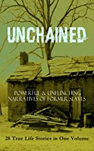 UNCHAINED - Powerful & Unflinching Narratives Of Former Slaves: 28 True Life Stories in One Volume: Including Hundreds of Documented Testimonies, Records ... South & History of Abolitionist Movement