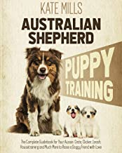 Australian Shepherd Puppy Training: The Complete Guidebook for Your Aussie. Crate, Clicker, Leash, Housetraining and Much ...