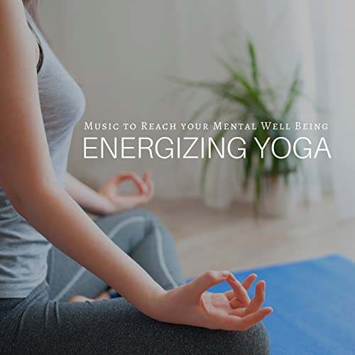 Energizing Yoga: Yoga Music to Reach your Mental Well Being ...