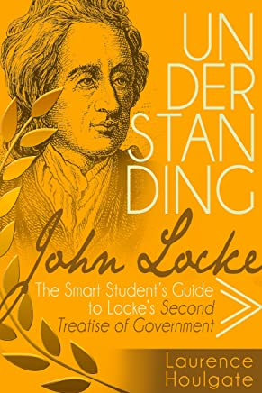 UNDERSTANDING JOHN LOCKE: The Smart Student's Guide to Locke's Second Treatise of Government (Smart Student's Guides to Philosophical Classics Book 2)