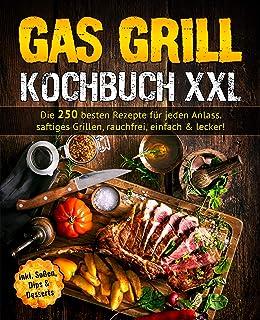 Gas Grill Kochbuch: Die 250 besten Rezepte für jeden Anlass. saftiges Grillen, rauchfrei, einfach & lecker! (German Edition)