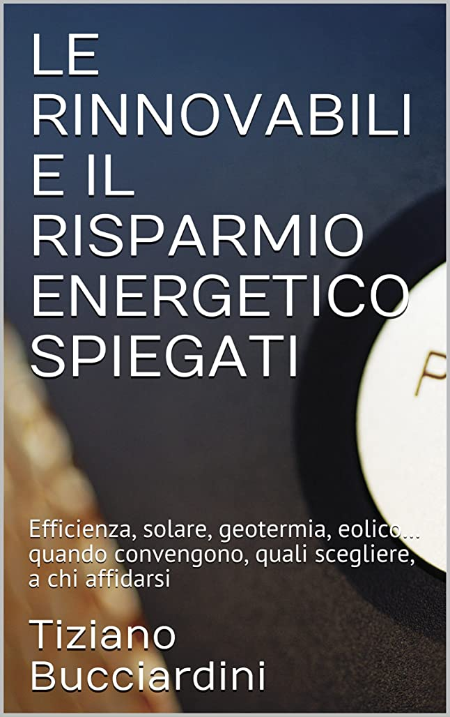 ビルマネブ収束LE RINNOVABILI E IL RISPARMIO ENERGETICO SPIEGATI: Efficienza, solare, geotermia, eolico… quando convengono, quali scegliere, a chi affidarsi (Italian Edition)