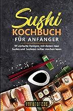 Sushi-Kochbuch für Anfänger: 99 einfache Rezepte, mit denen man Sushis und Sashimis selber machen kann. (In der Reihe ASIATISCH KOCHEN: asiatische Rezepte ... Vietnam, Indien, Thailand) (German Edition)