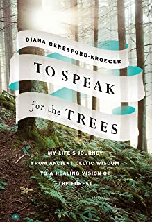 To Speak For The Trees: My Life's Journey From Ancient Celtic Wisdom to a Healing Vi