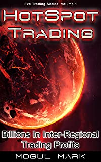 Eve Online 'Hotspot' Trading: A Step-by-Step Eve Market Guide To Making 'Billions' Through Inter-Regional Trading (Eve Trading Series Book 1)
