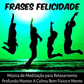 Frases Felicidade - Música de Meditação para Relaxamento Profundo Manter A Calma Bem Fisico e Mente com Sons da Natura New Age Instrumentais