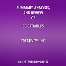 Summary, Analysis, and Review of Ed Catmull's 'Creativity, Inc.: Overcoming the Unseen Forces That Stand in the Way of Tru...