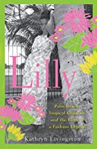 Lilly: Palm Beach, Tropical Glamour, and the Birth of a Fashion Legend
