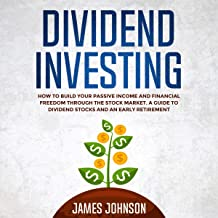 Dividend Investing: How to Build Your Passive Income and Financial Freedom Through the Stock Market. A Guide to Dividend S...