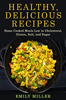 Healthy, Delicious Recipes: Home Cooked Meals Low in Cholesterol, Gluten, Salt, and Sugar