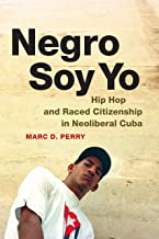 Negro Soy Yo: Hip Hop and Raced Citizenship in Neoliberal Cuba (Refiguring American Music)