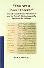 You Are a Priest Forever: Second Temple Jewish Messianism and the Priestly Christology of the Epistle to the Hebrews (Studies on the Text of the Desert of Judah)