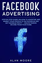 Facebook Advertising: Step by Step Guide on How to Advertise and Market Your Products on Facebook and Get Maximum Profit - Create Passive income from your home