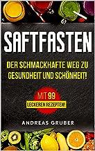 Saftfasten: Der schmackhafte Wege zu Gesundheit und Schönheit! Mit 99 leckerer Rezepten (German Edition)