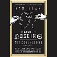 The Tale of the Dueling Neurosurgeons: The History of the Human Brain as Revealed by True Stories of Trauma, Madness, and ...