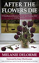 After the Flowers Die: A Handbook of Heartache, Hope and Healing After Losing a Child