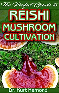 The Perfect Guide to Reishi Mushroom Cultivation: A Basic guide to all there is to know about Reishi Mushroom and others, including their Cultivation technique and Benefits! Discover the Truth!