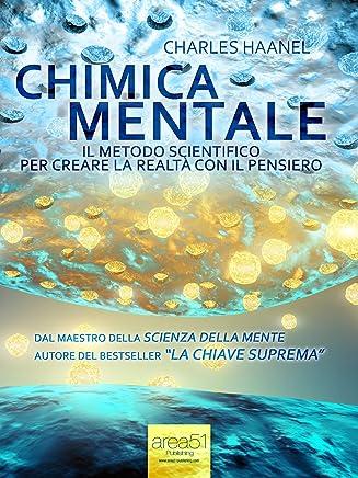 Chimica Mentale. Il metodo scientifico per creare la realtà con il pensiero (Self-Help e Scienza della Mente Vol. 30)