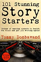 101 Stunning Story Starters: Dozens of amazing openers to banish the block and get you writing again! (Writing 101 Book 1)