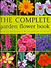The Complete Garden Flower Book Annuals Perennials Bulbs Shrubs Climbers : How to Grow Over 600 of the Best Performing Varieties