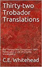 Thirty-two Trobador Translations: (by Twenty-one Composers. With Notes plus a List of Courtly Vocabulary)