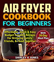 Air Fryer Cookbook for Beginners: Affordable, Quick & Easy Budget Friendly Recipes for Bringing Family, Friends and Food Together with 30-Days meal Plan