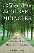 52 Ways to Live the Course in Miracles: Cultivate a Simpler, Slower, More Love-Filled Life (English Edition)