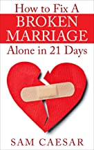 How to Fix A Broken Marriage Alone in 21 Days: How to Stop Your Divorce and Rekindle an Unhappy Marriage in 3 weeks