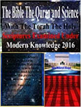 The Bible The Quran and Science With The Torah The Holy Scriptures Examined Under Modern Knowledge 2016