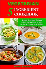 Vegetarian 5 Ingredient Cookbook: Simple Everyday Recipes with 5 Ingredients or Less for Busy People on a Budget: Fuss-Free Breakfast, Lunch and Dinner Recipes You Can Make in Minutes! Kindle Edition