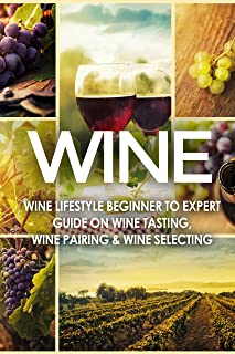WINE: Wine Lifestyle - Beginner to Expert Guide on: Wine Tasting, Wine Pairing, & Wine Selecting (Wine History, Spirits, World Wine, Vino, Wine Bible, Wine Making, Grape, Wine Grapes Book 1)