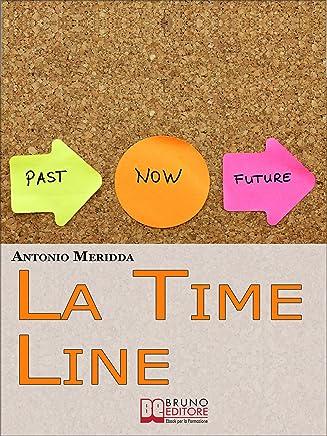 La Time Line. Scopri come Influenzare il Passato, Gestire il Presente e Programmare il Futuro grazie alla Time Line. (Ebook Italiano - Anteprima Gratis): ... Programmare il Futuro grazie alla Time Line
