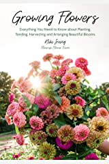 Growing Flowers: Everything You Need to Know About Planting, Tending, Harvesting and Arranging Beautiful Blooms (Gardening Book for Beginners, Flower Arranging) Kindle Edition