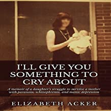 I'll Give You Something to Cry About: A Memoir of a Daughter's Struggle to Survive a Mother with Paranoia, Schizophrenia, ...