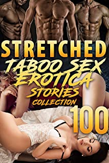 STRETCHED! (100 TABOO EROTICA SEX STORIES COLLECTION)