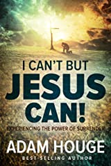 I Can't But Jesus Can: Experiencing the Power of Surrender Kindle Edition