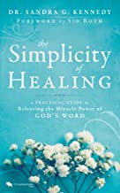 The Simplicity of Healing: A Practical Guide to Releasing/Activating the  Miracle-Power of God's Word