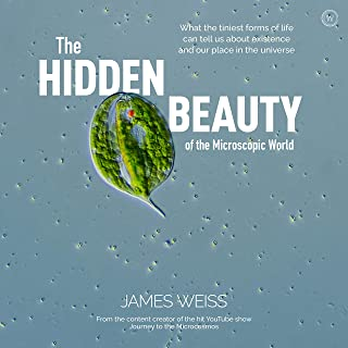 The Hidden Beauty of the Microscopic World: What the tiniest forms of life can tell us about existence and our place in th...