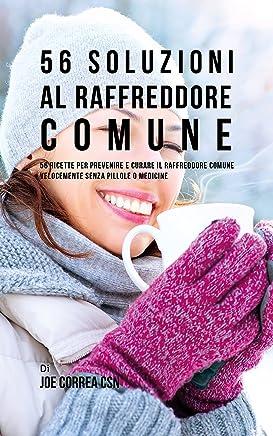 56 Soluzioni Al Raffreddore Comune: 56 Ricette Per Prevenire E Curare Il Raffreddore Comune Velocemente Senza Pillole O Medicine