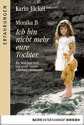 free download Monika B. Ich bin nicht mehr eure Tochter: Ein Mädchen wird von seiner Familie jahrelang misshandelt (Erfahrungen) by Karin Jäckel PDF Read